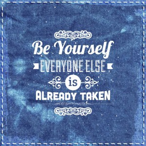 Be Yourself Everyone Else is Taken - beauty of authenticity